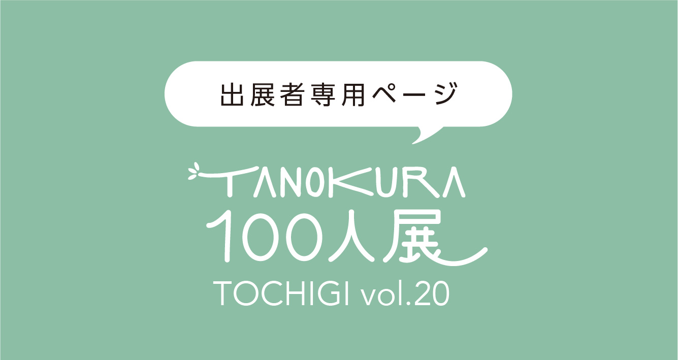 【出展者専用ページ TANOKURA100人展 TOCHIGI vol.20 -PREMIUM-】開催に関するご案内